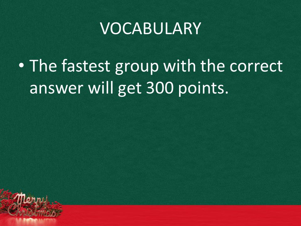 VOCABULARY The fastest group with the correct answer will get 300 points.
