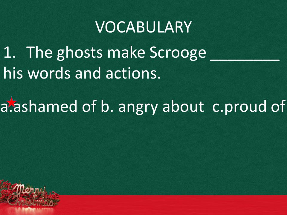 VOCABULARY 1.The ghosts make Scrooge ________ his words and actions. a.ashamed of b. angry about c.proud of