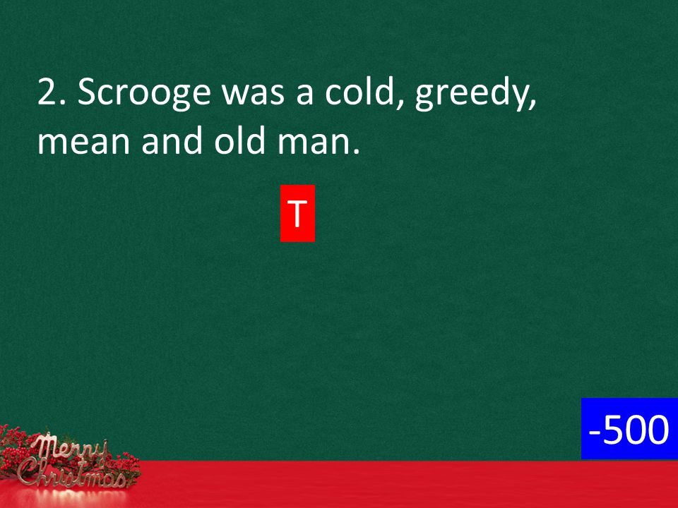 2. Scrooge was a cold, greedy, mean and old man. T -500