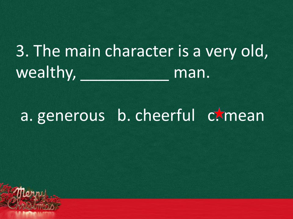 3. The main character is a very old, wealthy, __________ man. a. generous b. cheerful c. mean