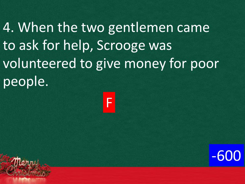 4. When the two gentlemen came to ask for help, Scrooge was volunteered to give money for poor people. F -600