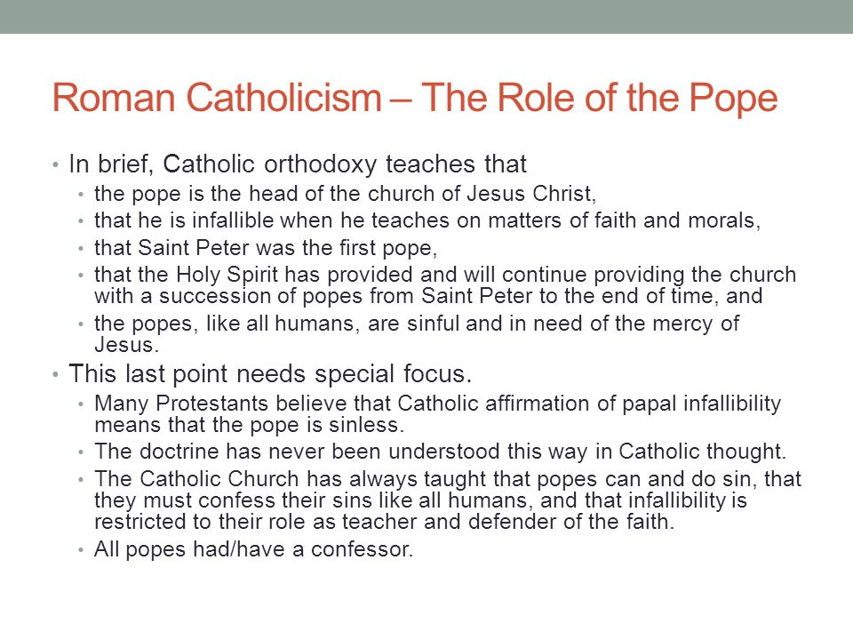 Roman Catholicism – The Role of the Pope In brief, Catholic orthodoxy teaches that the pope is the head of the church of Jesus Christ, that he is infa