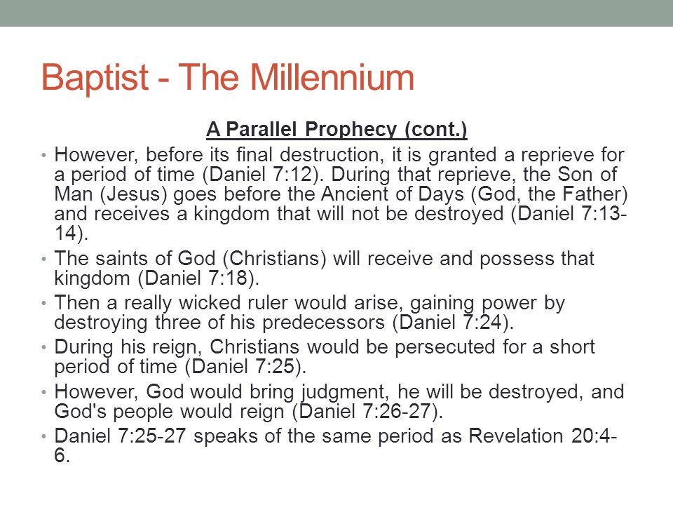 Baptist - The Millennium A Parallel Prophecy (cont.) However, before its final destruction, it is granted a reprieve for a period of time (Daniel 7:12