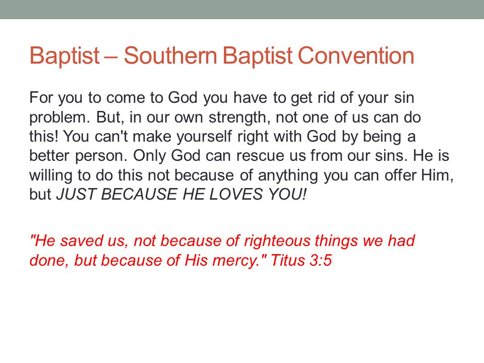 Baptist – Southern Baptist Convention For you to come to God you have to get rid of your sin problem. But, in our own strength, not one of us can do t