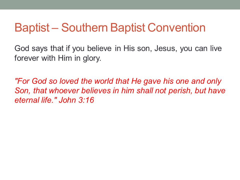 Baptist – Southern Baptist Convention God says that if you believe in His son, Jesus, you can live forever with Him in glory.