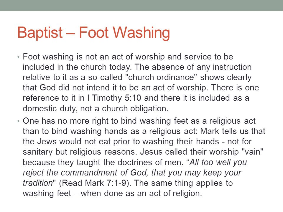 Baptist – Foot Washing Foot washing is not an act of worship and service to be included in the church today. The absence of any instruction relative t