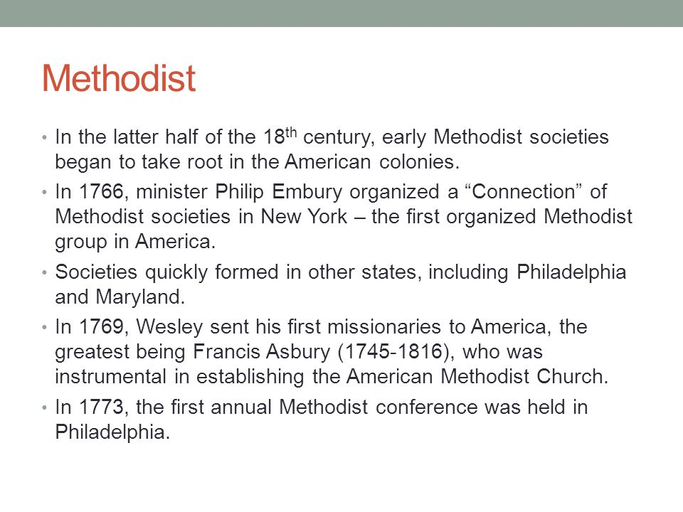 Methodist In the latter half of the 18 th century, early Methodist societies began to take root in the American colonies. In 1766, minister Philip Emb