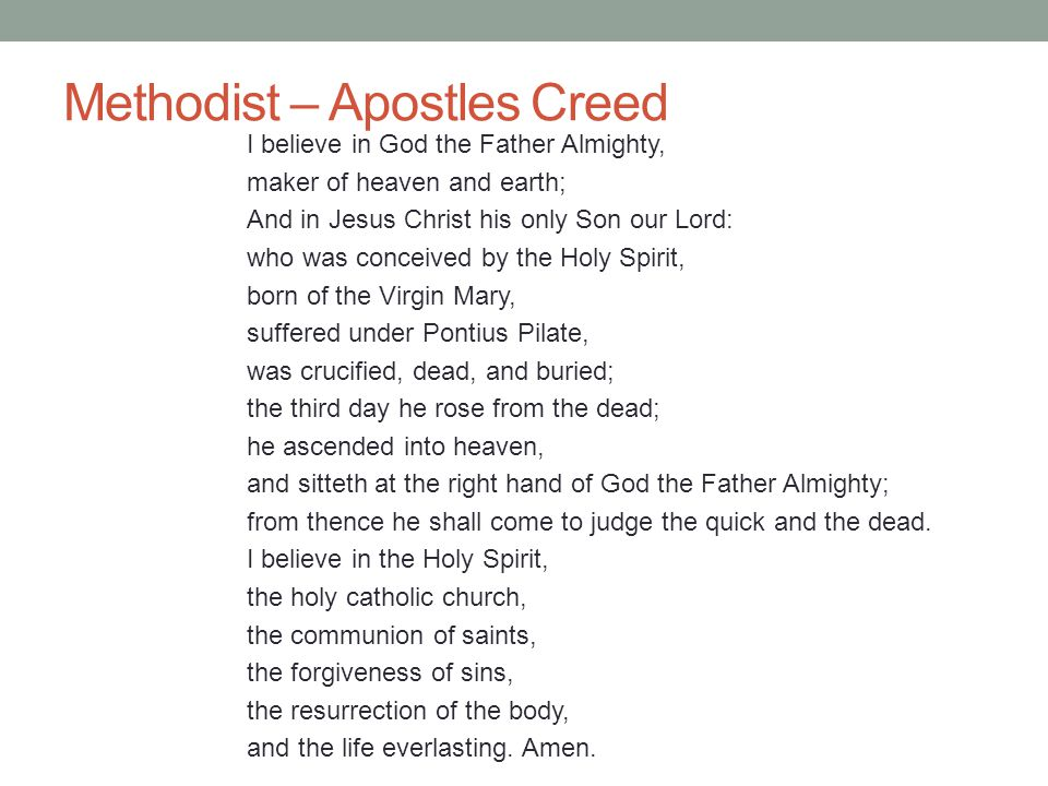 Methodist – Apostles Creed I believe in God the Father Almighty, maker of heaven and earth; And in Jesus Christ his only Son our Lord: who was conceiv