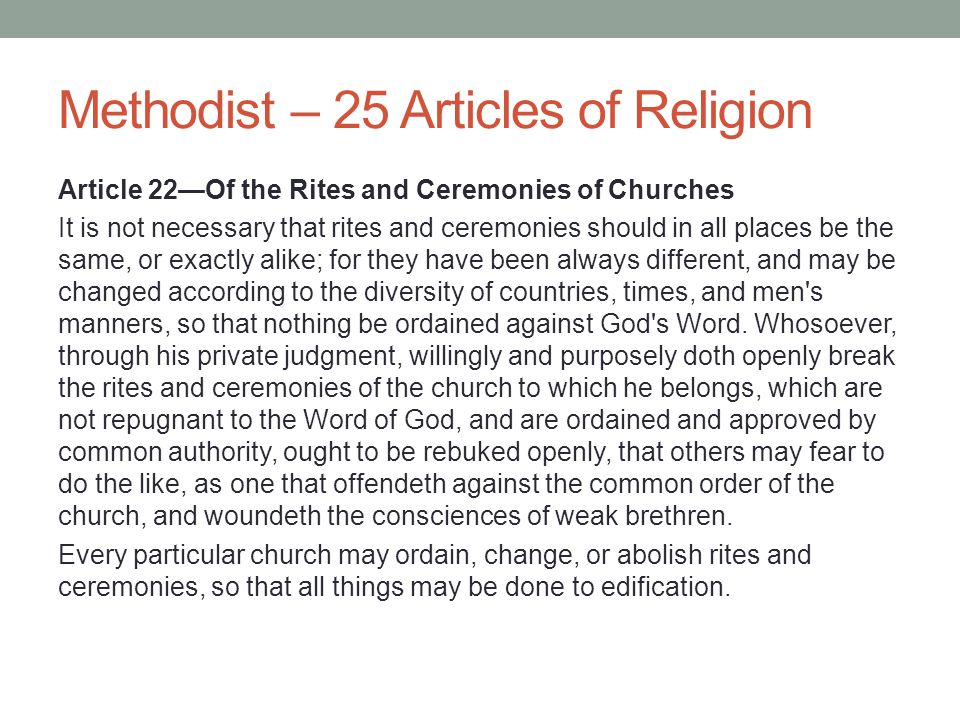 Methodist – 25 Articles of Religion Article 22—Of the Rites and Ceremonies of Churches It is not necessary that rites and ceremonies should in all pla
