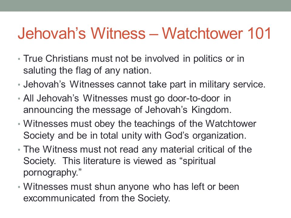 Jehovah's Witness – Watchtower 101 True Christians must not be involved in politics or in saluting the flag of any nation. Jehovah's Witnesses cannot