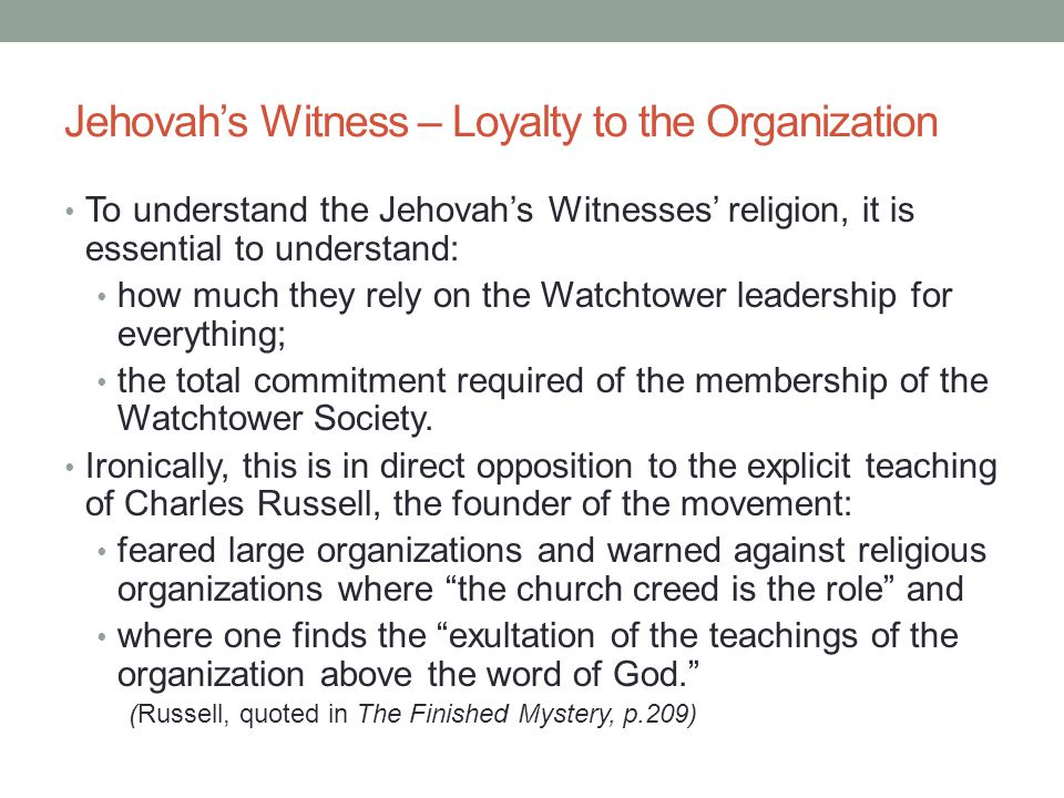 Jehovah's Witness – Loyalty to the Organization To understand the Jehovah's Witnesses' religion, it is essential to understand: how much they rely on