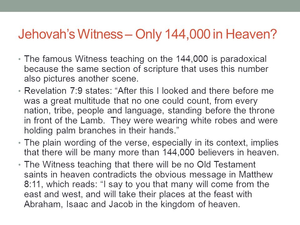 Jehovah's Witness – Only 144,000 in Heaven? The famous Witness teaching on the 144,000 is paradoxical because the same section of scripture that uses