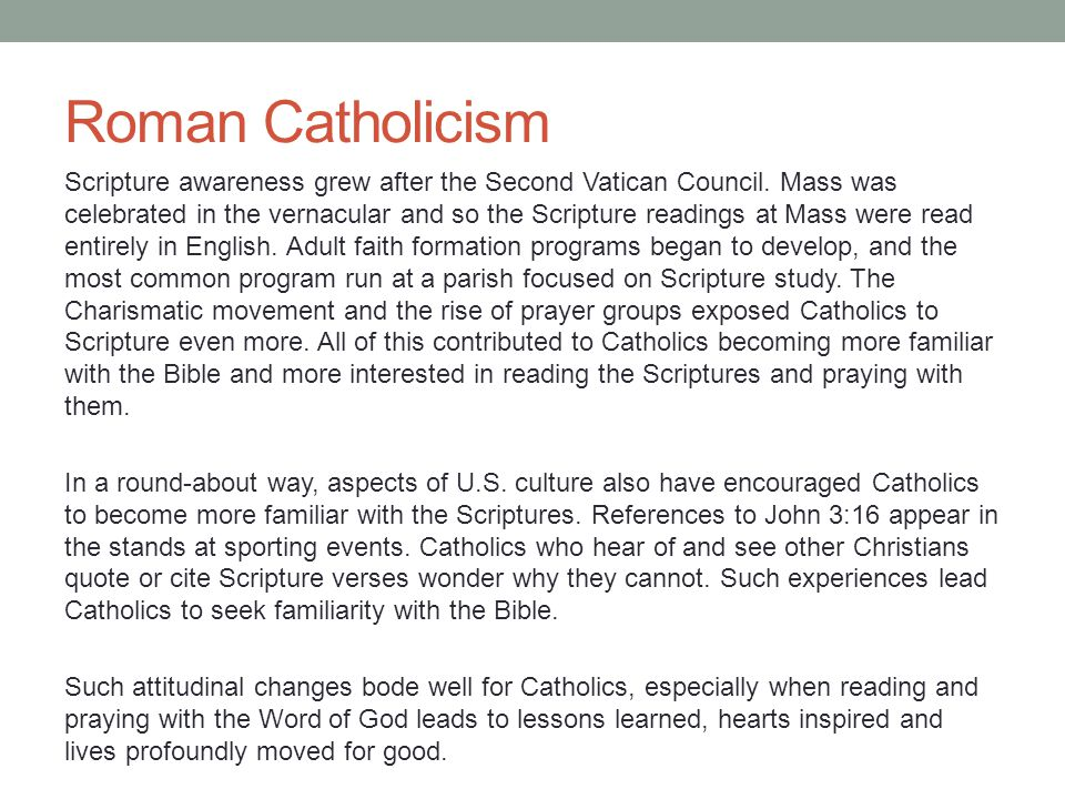 Roman Catholicism Scripture awareness grew after the Second Vatican Council. Mass was celebrated in the vernacular and so the Scripture readings at Ma
