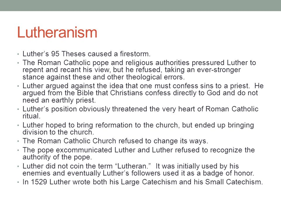 Lutheranism Luther's 95 Theses caused a firestorm. The Roman Catholic pope and religious authorities pressured Luther to repent and recant his view, b