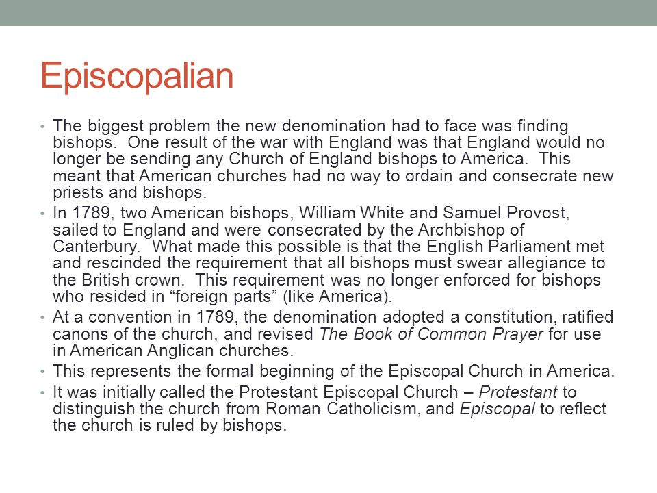 Episcopalian The biggest problem the new denomination had to face was finding bishops. One result of the war with England was that England would no lo