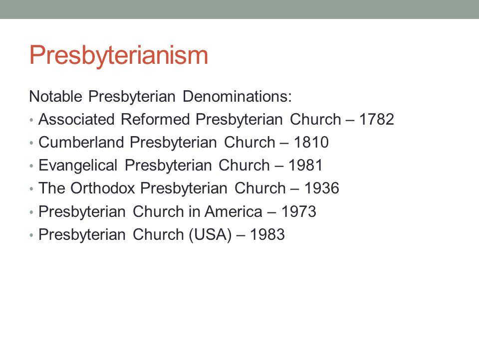 Presbyterianism Notable Presbyterian Denominations: Associated Reformed Presbyterian Church – 1782 Cumberland Presbyterian Church – 1810 Evangelical P