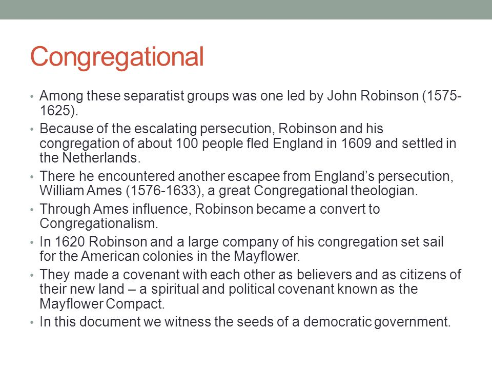 Congregational Among these separatist groups was one led by John Robinson (1575- 1625). Because of the escalating persecution, Robinson and his congre