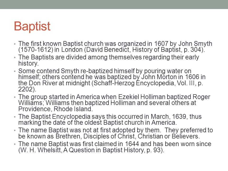 The first known Baptist church was organized in 1607 by John Smyth (1570-1612) in London (David Benedict, History of Baptist, p. 304). The Baptists ar