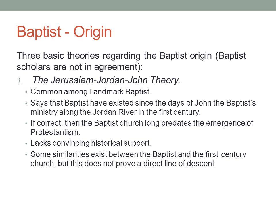 Baptist - Origin Three basic theories regarding the Baptist origin (Baptist scholars are not in agreement): 1. The Jerusalem-Jordan-John Theory. Commo