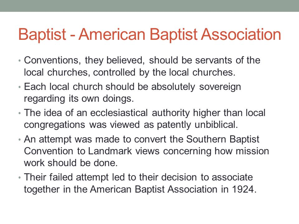 Baptist - American Baptist Association Conventions, they believed, should be servants of the local churches, controlled by the local churches. Each lo