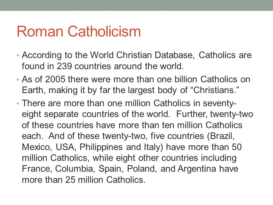 Roman Catholicism According to the World Christian Database, Catholics are found in 239 countries around the world. As of 2005 there were more than on