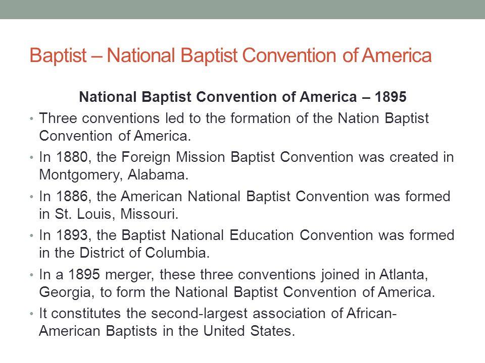 Baptist – National Baptist Convention of America National Baptist Convention of America – 1895 Three conventions led to the formation of the Nation Ba