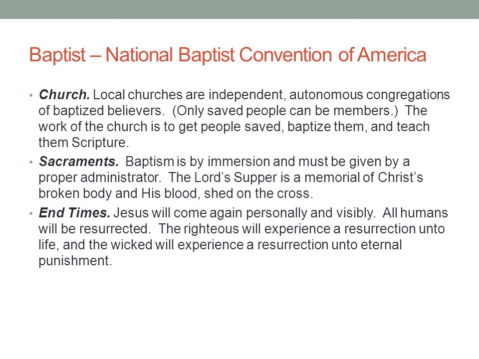 Baptist – National Baptist Convention of America Church. Local churches are independent, autonomous congregations of baptized believers. (Only saved p