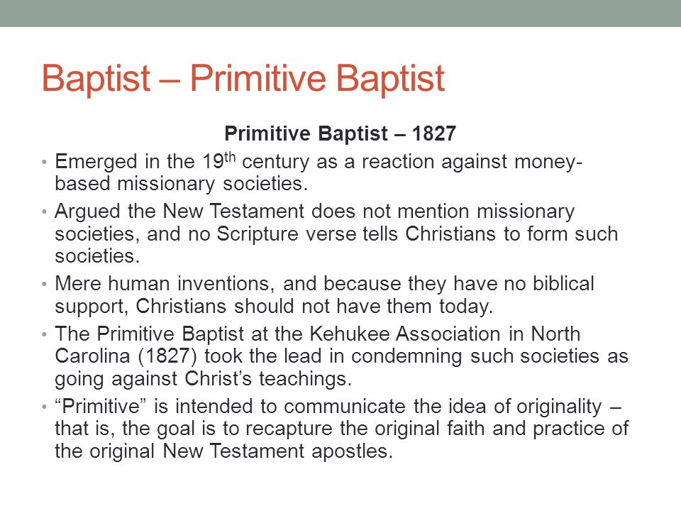 Baptist – Primitive Baptist Primitive Baptist – 1827 Emerged in the 19 th century as a reaction against money- based missionary societies. Argued the