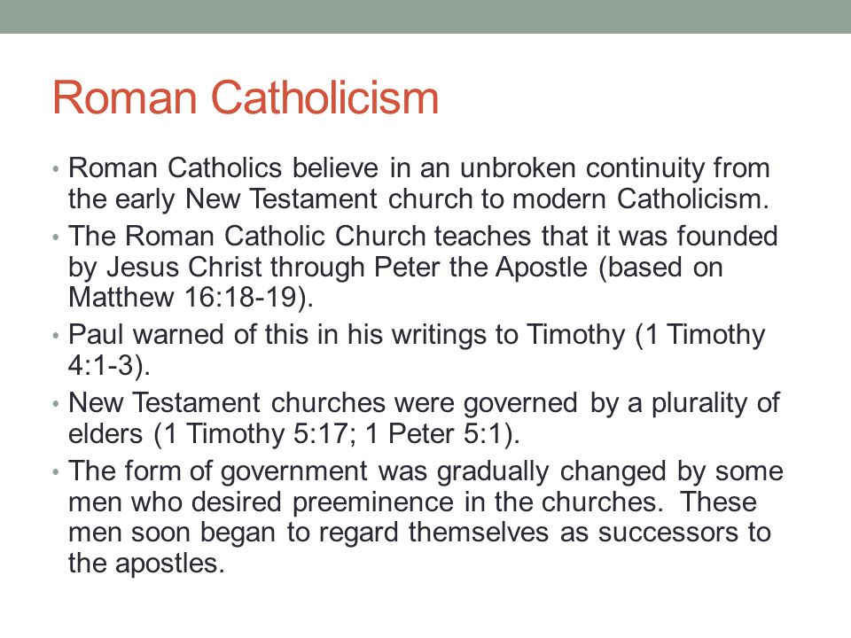 Roman Catholicism Roman Catholics believe in an unbroken continuity from the early New Testament church to modern Catholicism. The Roman Catholic Chur