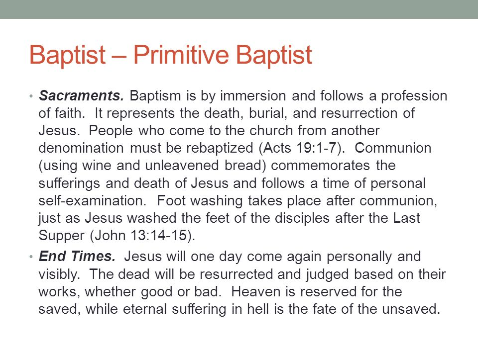 Baptist – Primitive Baptist Sacraments. Baptism is by immersion and follows a profession of faith. It represents the death, burial, and resurrection o