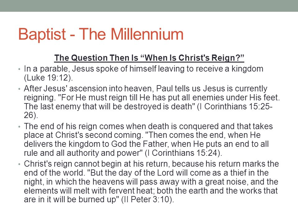 """Baptist - The Millennium The Question Then Is """"When Is Christ's Reign?"""" In a parable, Jesus spoke of himself leaving to receive a kingdom (Luke 19:12)"""
