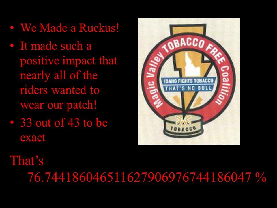 We Made a Ruckus! It made such a positive impact that nearly all of the riders wanted to wear our patch! 33 out of 43 to be exact That's 76.7441860465
