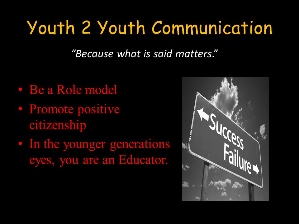 Youth 2 Youth Communication Be a Role model Promote positive citizenship In the younger generations eyes, you are an Educator.