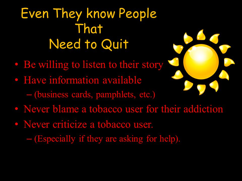 Even They know People That Need to Quit Be willing to listen to their story Have information available – (business cards, pamphlets, etc.) Never blame a tobacco user for their addiction Never criticize a tobacco user.