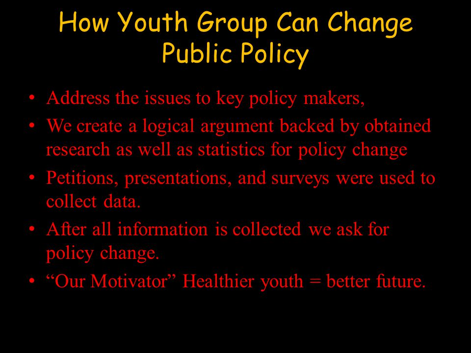 How Youth Group Can Change Public Policy Address the issues to key policy makers, We create a logical argument backed by obtained research as well as statistics for policy change Petitions, presentations, and surveys were used to collect data.