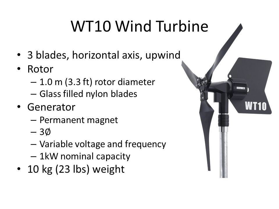 WT10 Wind Turbine 3 blades, horizontal axis, upwind Rotor – 1.0 m (3.3 ft) rotor diameter – Glass filled nylon blades Generator – Permanent magnet – 3 ∅ – Variable voltage and frequency – 1kW nominal capacity 10 kg (23 lbs) weight