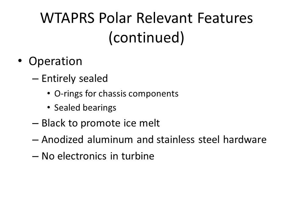 WTAPRS Polar Relevant Features (continued) Operation – Entirely sealed O-rings for chassis components Sealed bearings – Black to promote ice melt – Anodized aluminum and stainless steel hardware – No electronics in turbine