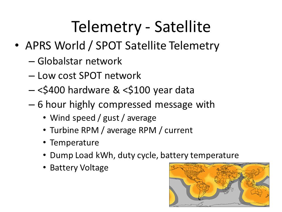 Telemetry - Satellite APRS World / SPOT Satellite Telemetry – Globalstar network – Low cost SPOT network – <$400 hardware & <$100 year data – 6 hour highly compressed message with Wind speed / gust / average Turbine RPM / average RPM / current Temperature Dump Load kWh, duty cycle, battery temperature Battery Voltage