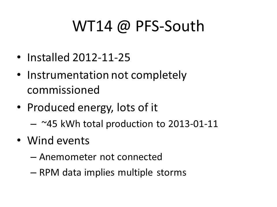 WT14 @ PFS-South Installed 2012-11-25 Instrumentation not completely commissioned Produced energy, lots of it – ~45 kWh total production to 2013-01-11 Wind events – Anemometer not connected – RPM data implies multiple storms