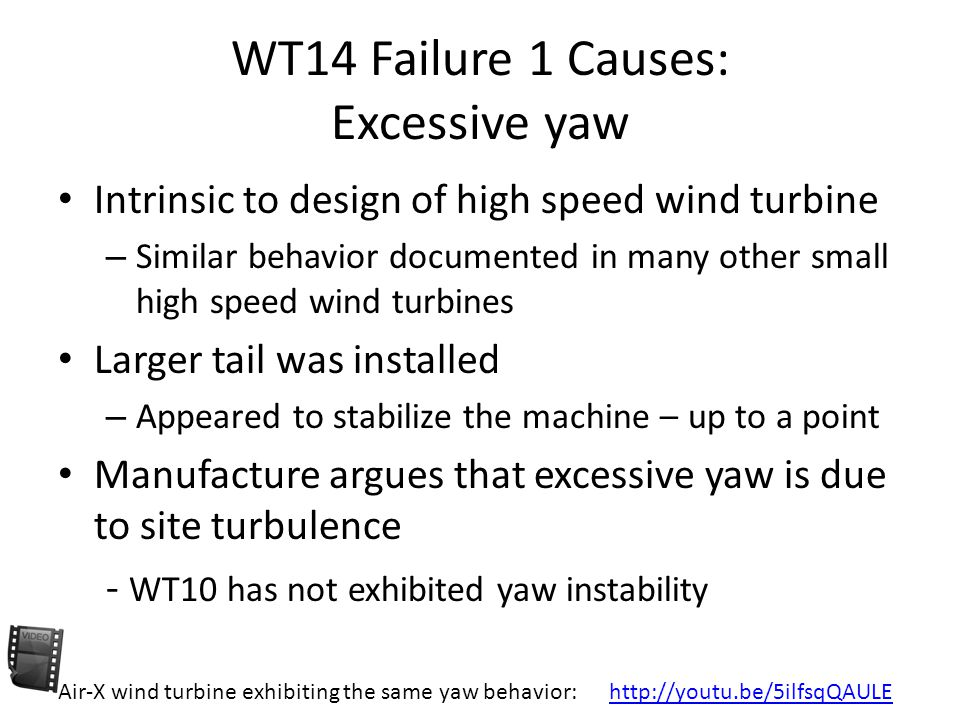 WT14 Failure 1 Causes: Excessive yaw Intrinsic to design of high speed wind turbine – Similar behavior documented in many other small high speed wind turbines Larger tail was installed – Appeared to stabilize the machine – up to a point Manufacture argues that excessive yaw is due to site turbulence - WT10 has not exhibited yaw instability Air-X wind turbine exhibiting the same yaw behavior: http://youtu.be/5ilfsqQAULEhttp://youtu.be/5ilfsqQAULE
