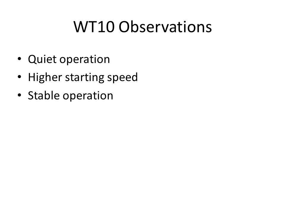 WT10 Observations Quiet operation Higher starting speed Stable operation