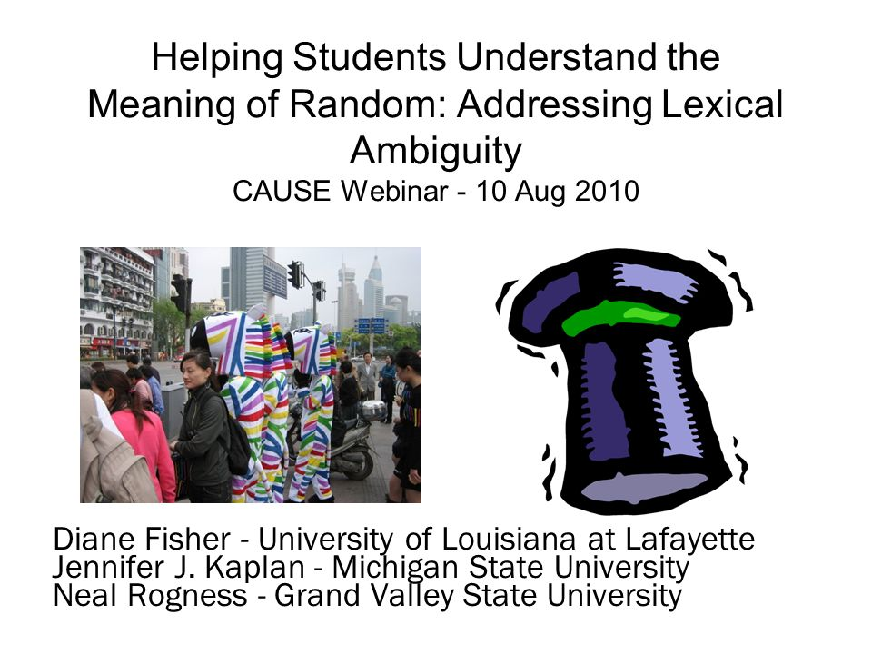 Helping Students Understand the Meaning of Random: Addressing Lexical Ambiguity CAUSE Webinar - 10 Aug 2010 Diane Fisher - University of Louisiana at Lafayette Jennifer J.