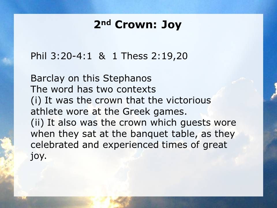2 nd Crown: Joy Phil 3:20-4:1 & 1 Thess 2:19,20 Barclay on this Stephanos The word has two contexts (i) It was the crown that the victorious athlete wore at the Greek games.