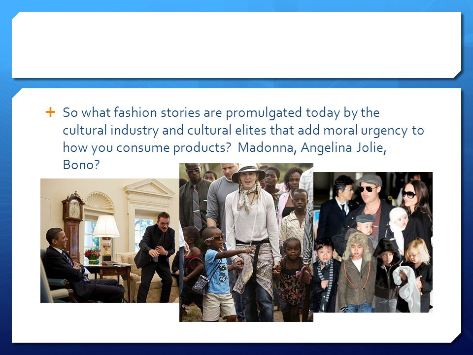  So what fashion stories are promulgated today by the cultural industry and cultural elites that add moral urgency to how you consume products.