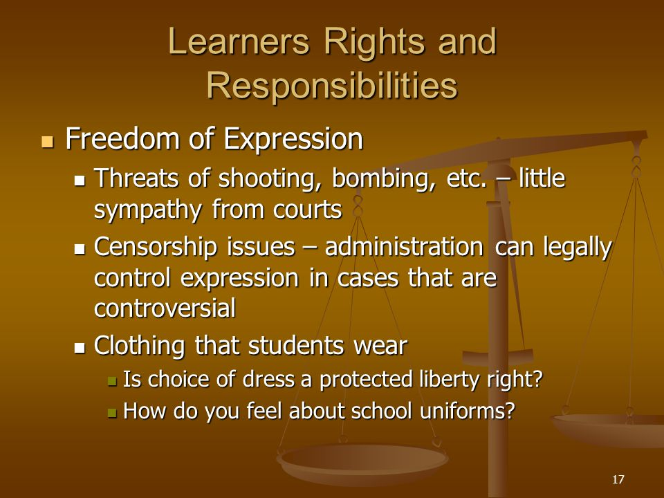 17 Learners Rights and Responsibilities Freedom of Expression Freedom of Expression Threats of shooting, bombing, etc. – little sympathy from courts T