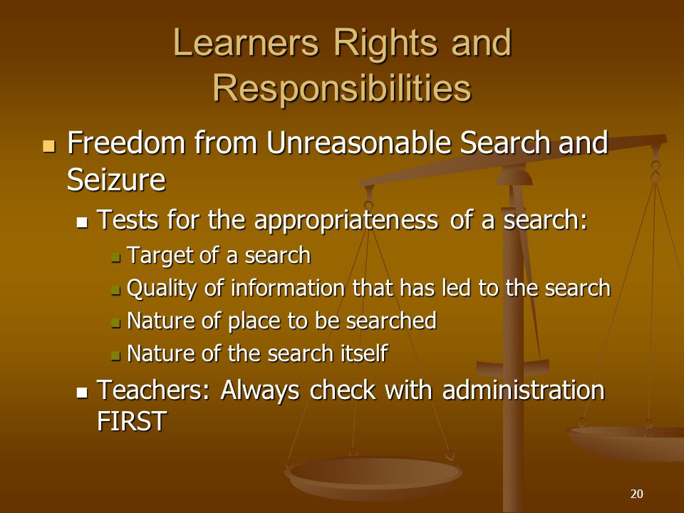 20 Learners Rights and Responsibilities Freedom from Unreasonable Search and Seizure Freedom from Unreasonable Search and Seizure Tests for the appropriateness of a search: Tests for the appropriateness of a search: Target of a search Target of a search Quality of information that has led to the search Quality of information that has led to the search Nature of place to be searched Nature of place to be searched Nature of the search itself Nature of the search itself Teachers: Always check with administration FIRST Teachers: Always check with administration FIRST