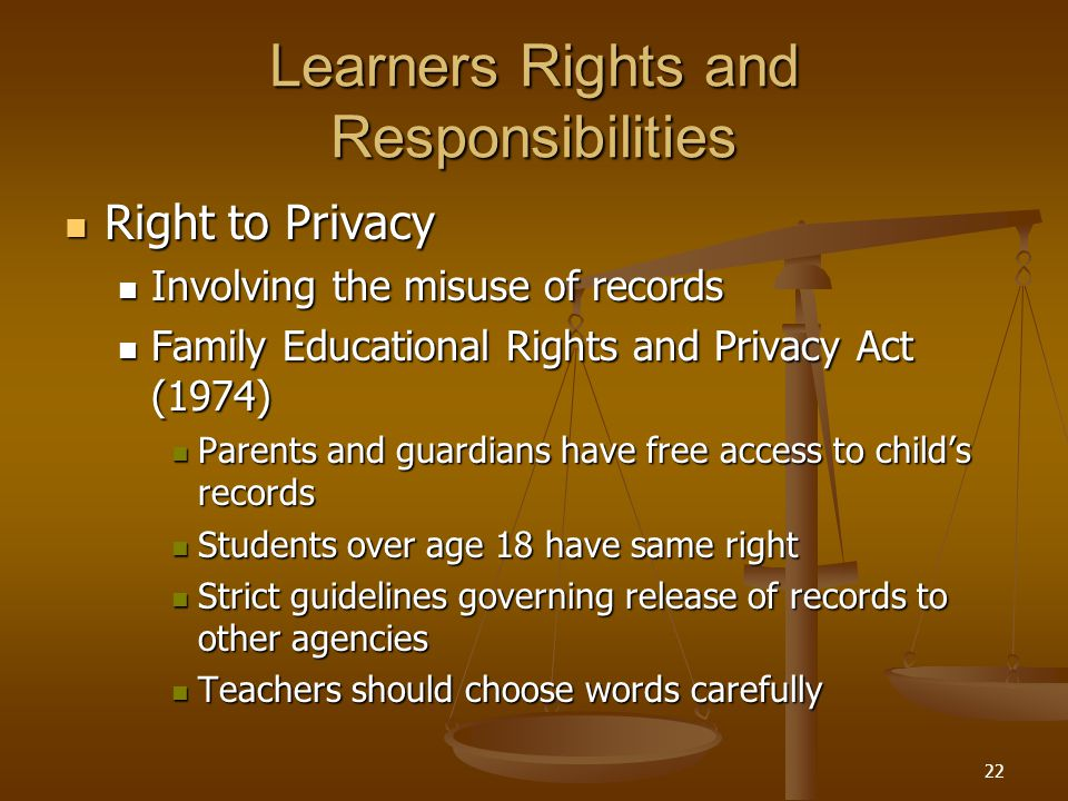 22 Learners Rights and Responsibilities Right to Privacy Right to Privacy Involving the misuse of records Involving the misuse of records Family Educational Rights and Privacy Act (1974) Family Educational Rights and Privacy Act (1974) Parents and guardians have free access to child's records Parents and guardians have free access to child's records Students over age 18 have same right Students over age 18 have same right Strict guidelines governing release of records to other agencies Strict guidelines governing release of records to other agencies Teachers should choose words carefully Teachers should choose words carefully