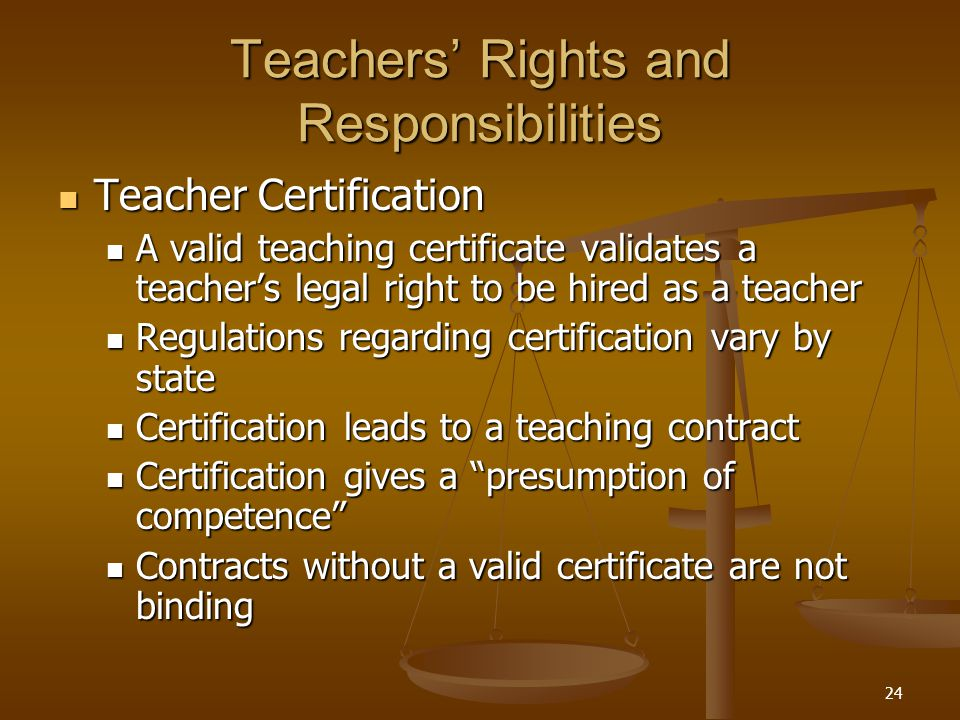 24 Teachers' Rights and Responsibilities Teacher Certification Teacher Certification A valid teaching certificate validates a teacher's legal right to