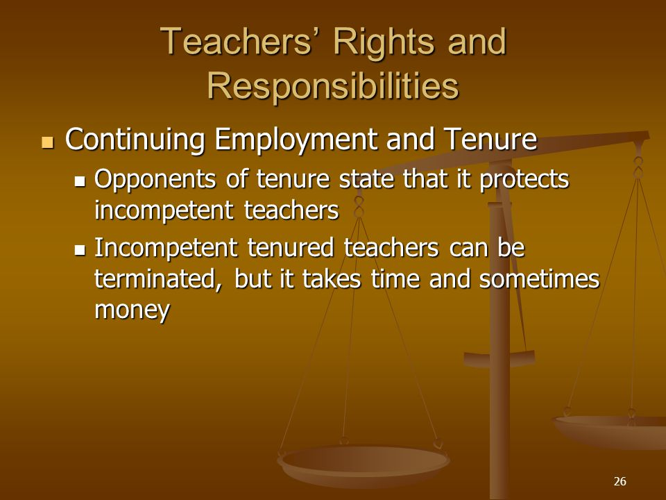26 Teachers' Rights and Responsibilities Continuing Employment and Tenure Continuing Employment and Tenure Opponents of tenure state that it protects incompetent teachers Opponents of tenure state that it protects incompetent teachers Incompetent tenured teachers can be terminated, but it takes time and sometimes money Incompetent tenured teachers can be terminated, but it takes time and sometimes money