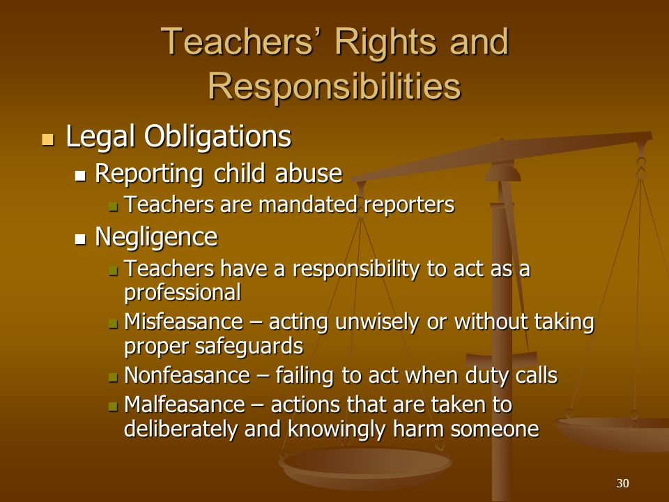30 Teachers' Rights and Responsibilities Legal Obligations Legal Obligations Reporting child abuse Reporting child abuse Teachers are mandated reporte